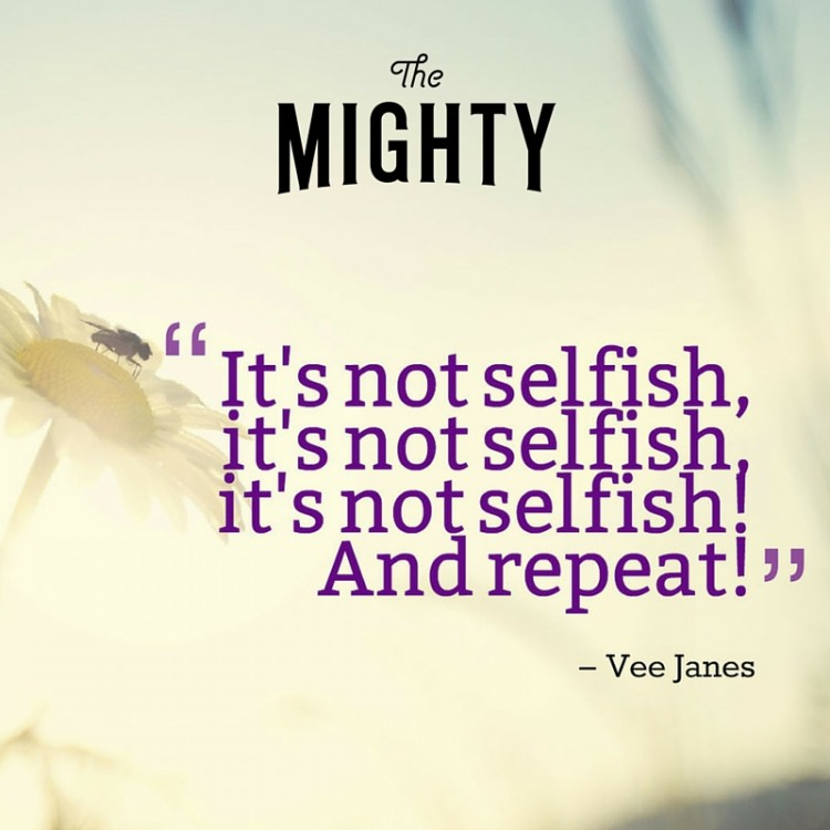 "Quote from Vee Janes: ""It's not selfish, it's not selfish, it's not selfish, and repeat"""