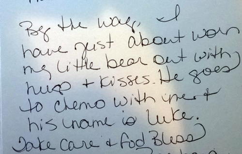 handwritten note that reads By the way, I have just about worn my little bear out with hugs and kisses. He goes to chemo with me and his name is Luke. Take care and God bless.