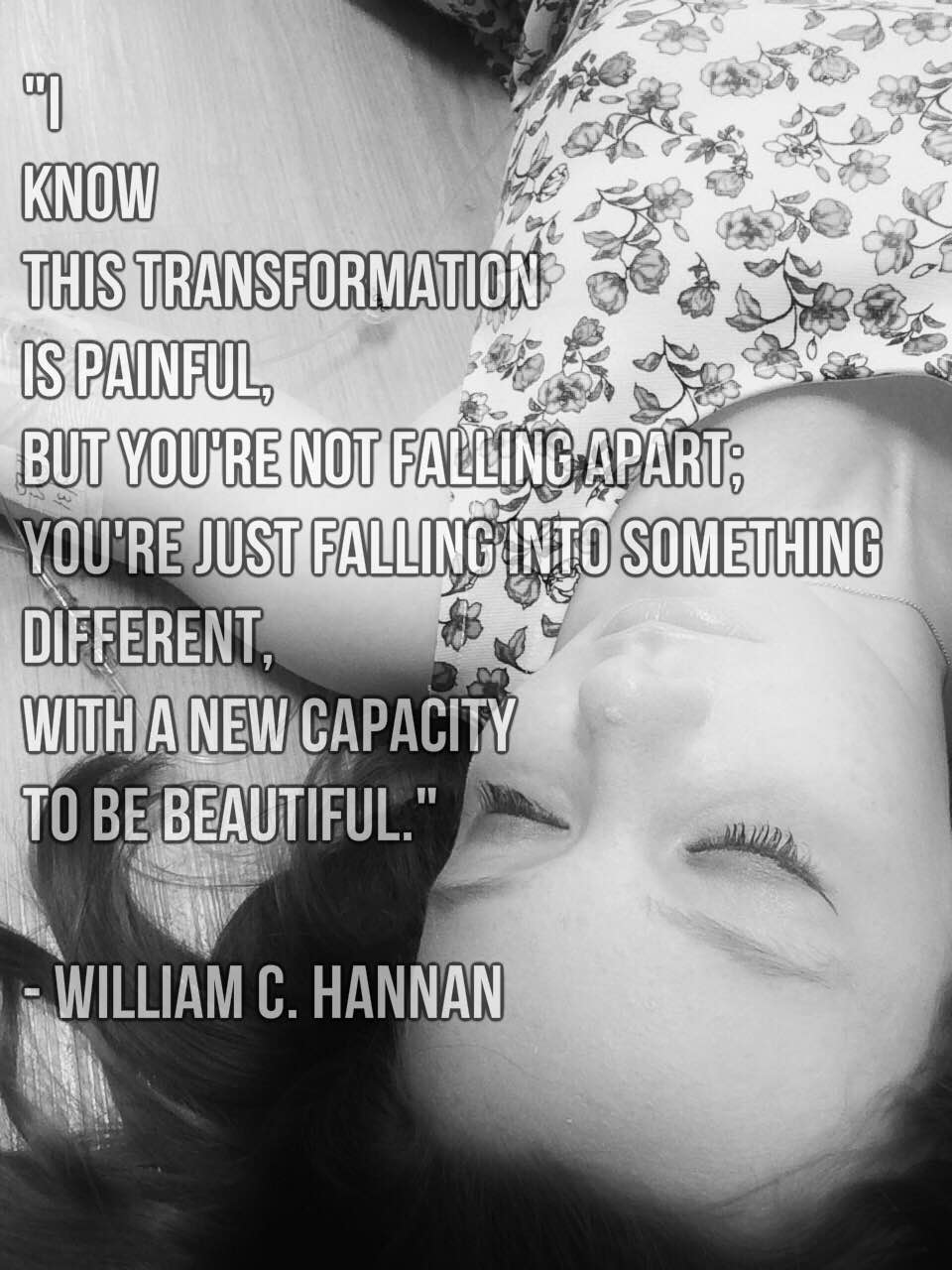 meme with words i know this transformation is painful but you're not falling apart; you're just falling into something different, with a new capacity to be beautiful by william c. hannan