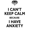 i can't keep calm because i have anxiety meme