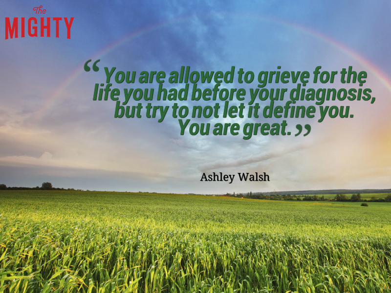 "A quote from Ashley Walsh that says, ""You are allowed to grieve for the life you had before your diagnosis, but try to not let it define you. You are great."""