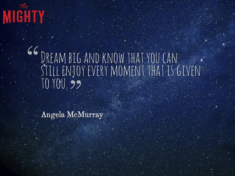 "A quote from Angela McMurray that says, ""Dream big and know that you can still enjoy every moment that is given to you."""