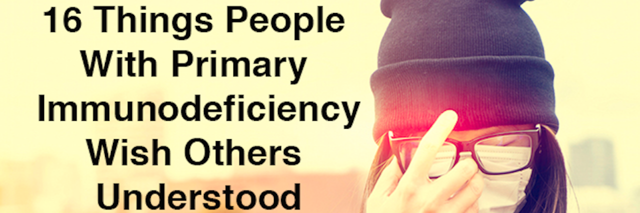 16 things people with primary immunodeficiency wish others understood