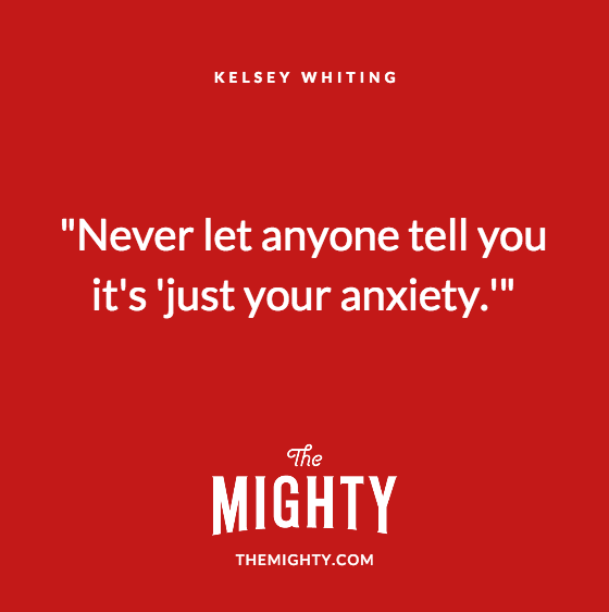 "Quote from Kelsey Whiting: ""Never let anyone tell you it's ""just your anxiety."""