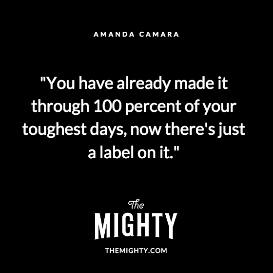 Quote from Amanda Camara: You have already made it through 100 percent of your toughest days, now there's just a label on it.