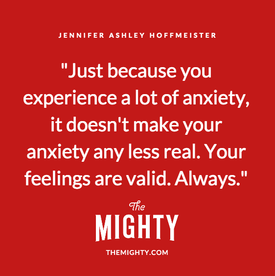 Quote by Jennifer Ashley Hoffmeister: Just because you experience a lot of anxiety, it doesn't make your anxiety any less real. Your feelings are valid. Always.