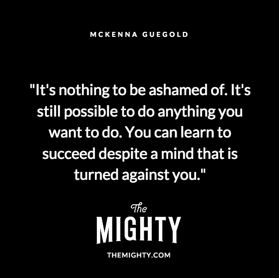 Quote from McKenna Guegold: It's nothing to be ashamed of. It's still possible to do anything you want to do. You can learn to succeed despite a mind that is turned against you.