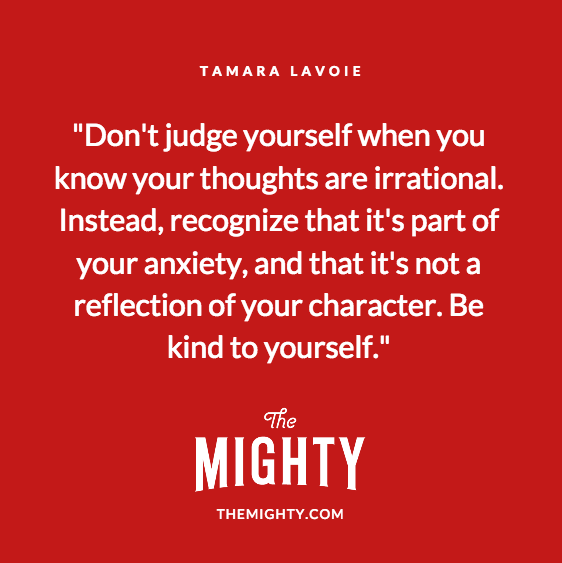 Quote from Tamara Lavoie: Don't judge yourself when you know your thoughts are irrational. Instead, recognize that it's part of your anxiety, and that it's not a reflection of your character. Be kind to yourself.