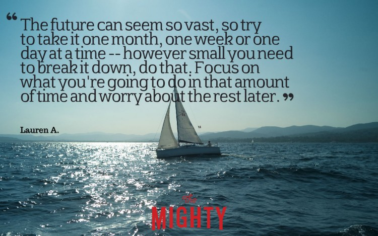 Quote from Lauren A: 'The future can seem so vast, so try to take it one month, one week or one day at a time -- however small you need to break it down, do that. Focus on what you're going to do that amount of time and worry about the rest later.'
