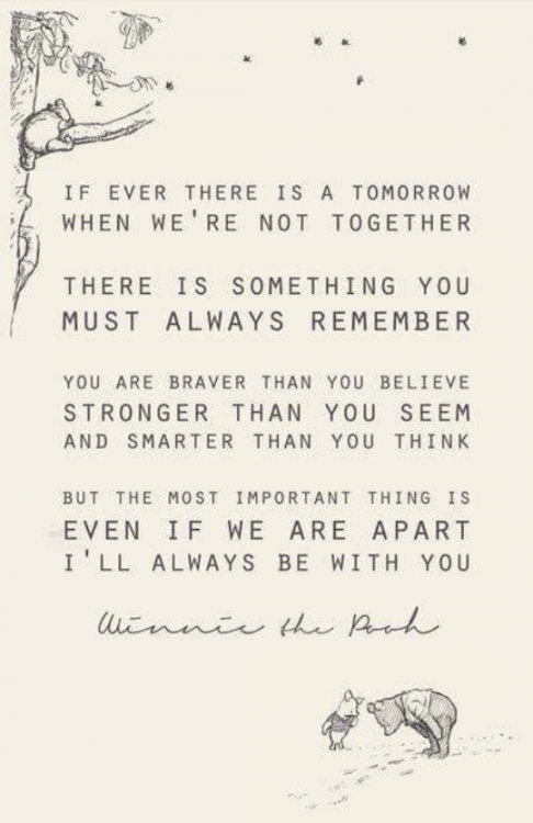 """If ever there is a tomorrow when we're not together, there is something you must always remember: you are braver than you believe, stronger than you seem, and smarter than you think. But the most important thing is, even if we are apart, I'll always be with you."" -Winnie the Pooh"