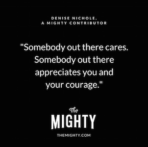 "Somebody out there cares. Somebody out there appreciates you and your courage."" - Denise Nichole, a Mighty contributor"