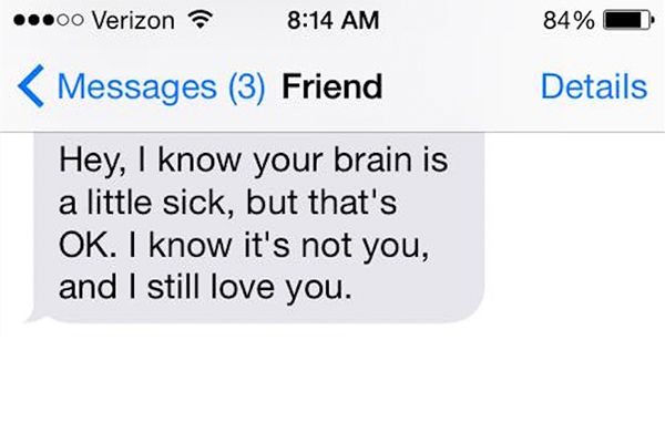 Hey, I know your brain is a little sick, but that's OK. I know it's not you, and I still love you.