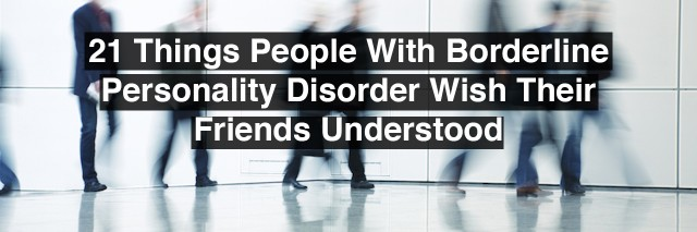 21 Things People With Borderline Personality Disorder Wish Their Friends Understood