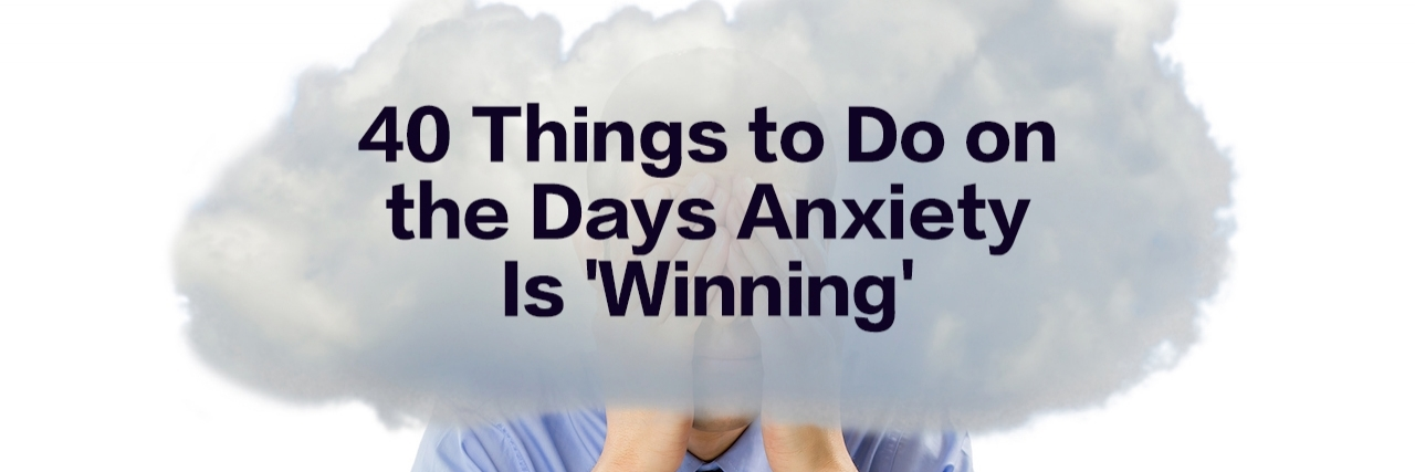 man with his head in the clouds. Text reads: 40 things to do on the days anxiety is 'winning'