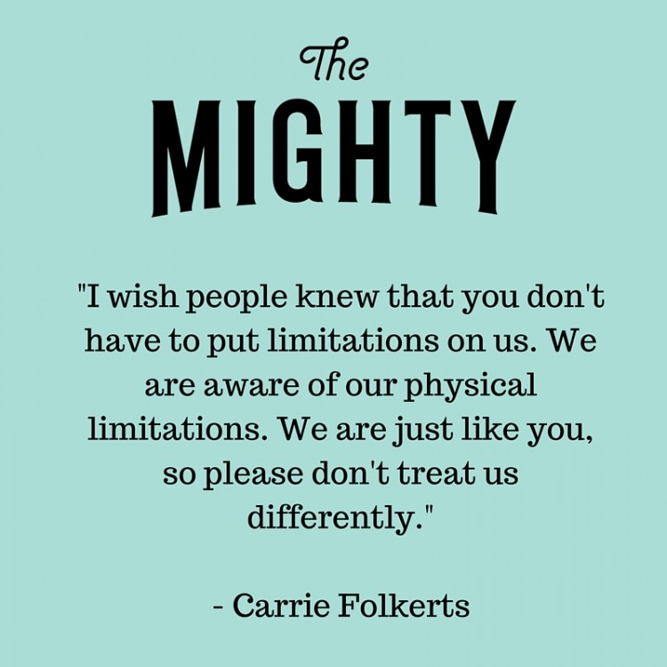 You don't have to put limitations on us. We are aware of our physical limitations. We are just like you, so please don't treat us differently.