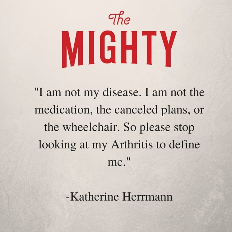 I am not my disease. I am not the medication, the canceled plans, or the wheelchair. I'm not the swollen joints or even the pain. I'm a survivor. What you don't see is my fight to appear normal every single day. So please stop looking at my arthritis to define me.