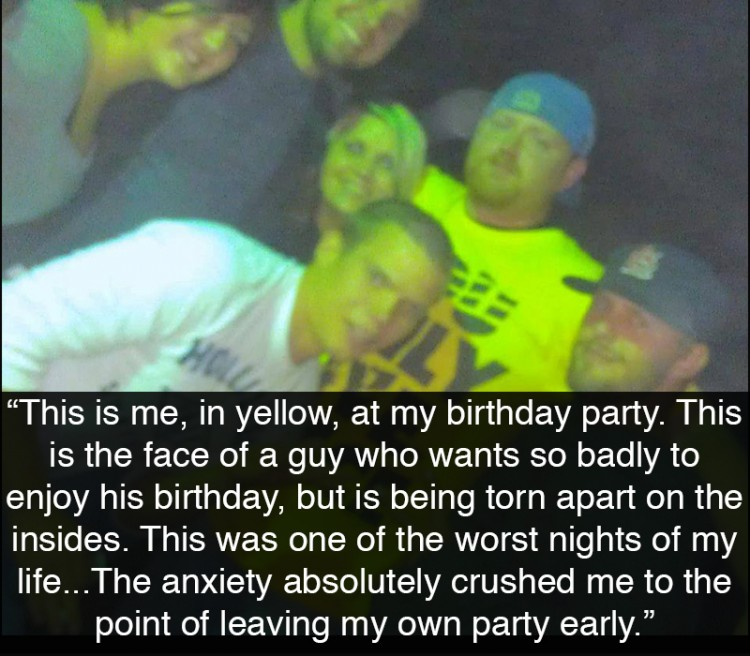 Group of guys at a party. Text reads: This is me, in yellow, at my birthday party. This is the face of a guy who wants so badly to enjoy his birthday, but is being torn apart on the insides. This was one of the worst nights of my life. As the party started, my guest list of 20ish people all showed up, but then the people kept coming. Which wasn't a big deal, I knew and grew up with them all, except that it was a big deal, because it was unexpected. The anxiety absolutely crushed me to the point of leaving my own party early. But not until it tormented me for several hours. I was devastated for days.