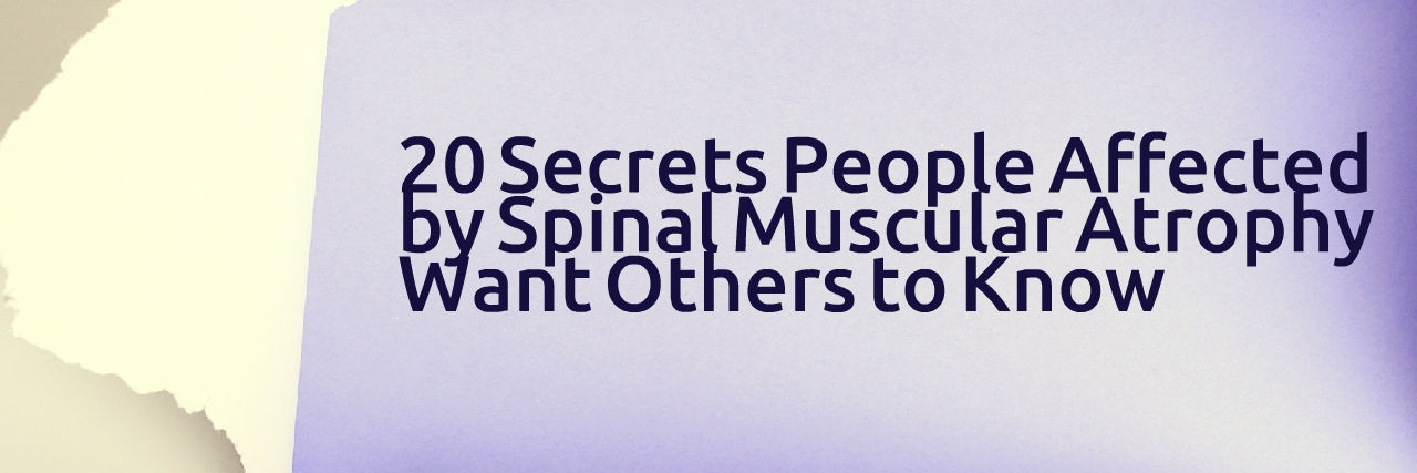 20 secrets people affected by spinal muscular atrophy want others to know