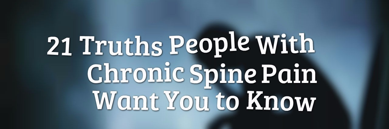 21 Truths People With Chronic Spine Pain Want You to Know