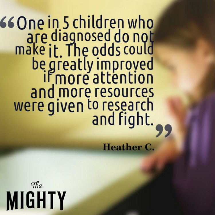 """One in 5 children who are diagnosed do not make it. The odds could be greatly improved if more attention and more resources were given to research and fight."""