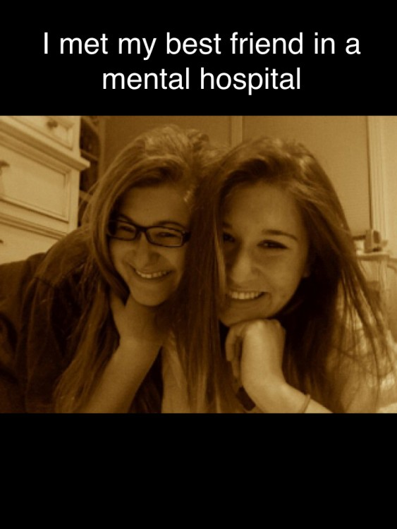 two girls smiling. Text reads: I met my best friend in a mental hospital.