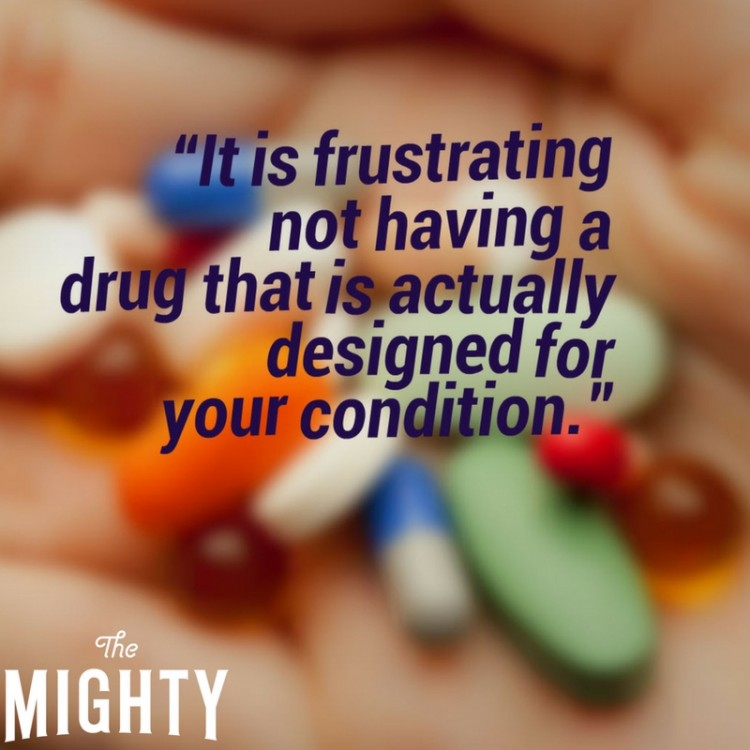 """It's frustrating not having a drug that is actually designed for your condition."" picture of pills in hand"