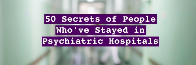 50 secrets of people who've stated in psychiatric hospitals