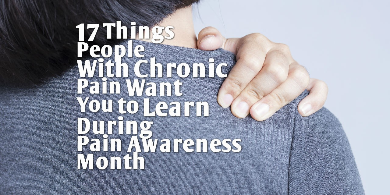 17 Things People With Chronic Pain Want You to Learn During Pain Awareness Month