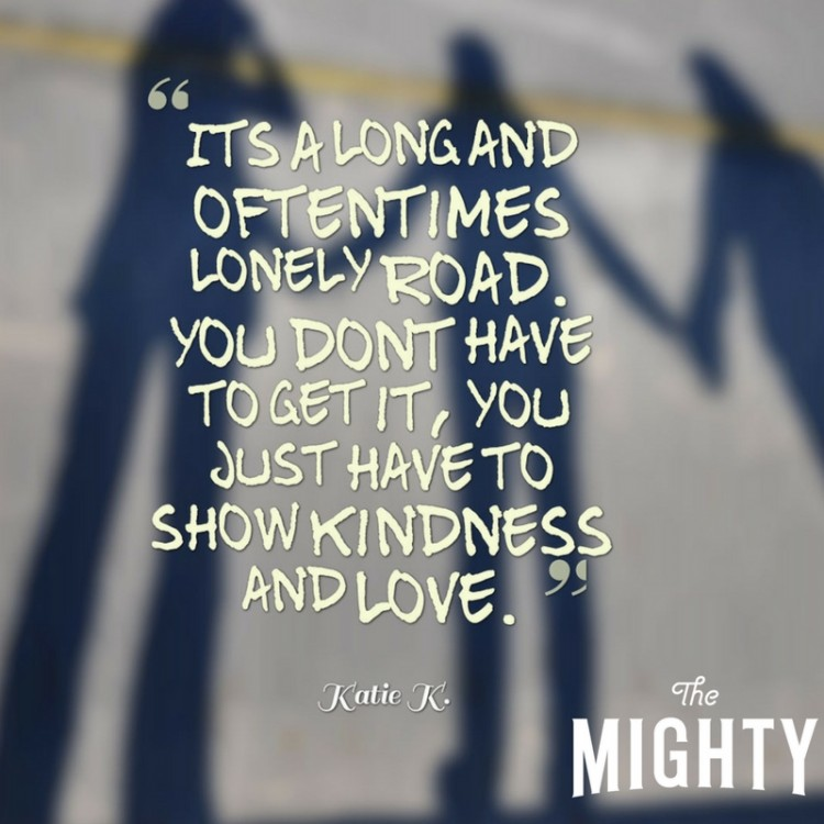 It's a long and oftentimes lonely road. You don't have to get it, you just have to show kindness and love.""