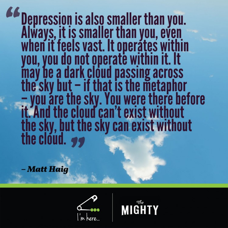 The sky. Quote reads: Depression is also smaller than you. Always, it is smaller than you, even when it feels vast. It operates within you, you do not operate within it. It may be a dark cloud passing across the sky but – if that is the metaphor – you are the sky. You were there before it. And the cloud can't exist without the sky, but the sky can exist without the cloud.