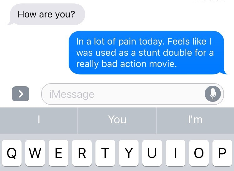 text that says in a lot of pain today. feels like i was used as a stunt double for a really bad action movie