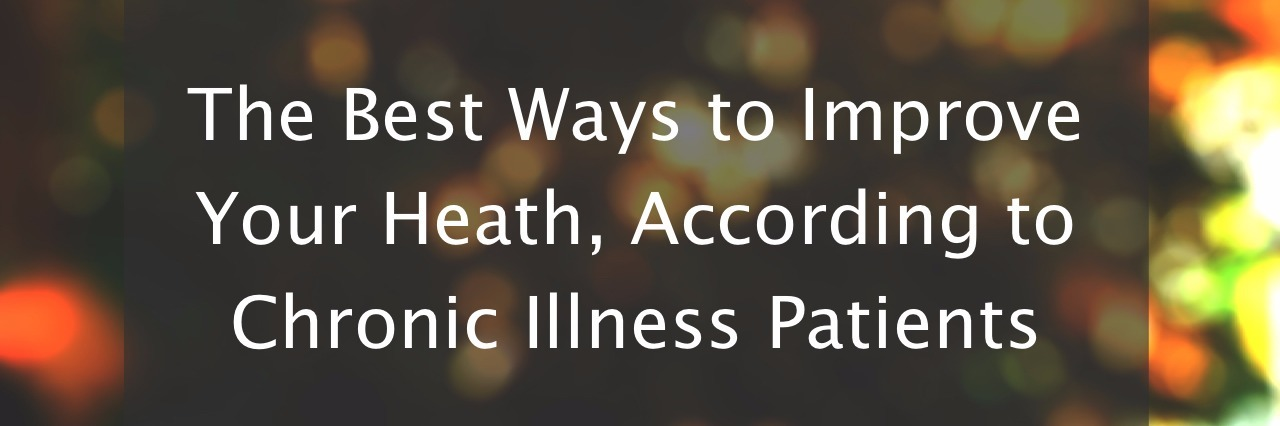 The Best Ways to Improve Your Heath, According to Chronic Illness Patients