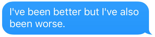 text that says ive been better but also worse