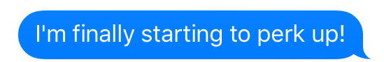 text that says im finally starting to perk up