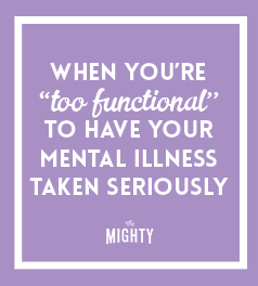 When You're 'Too Functional' to Have Your Mental Illness Taken Seriously
