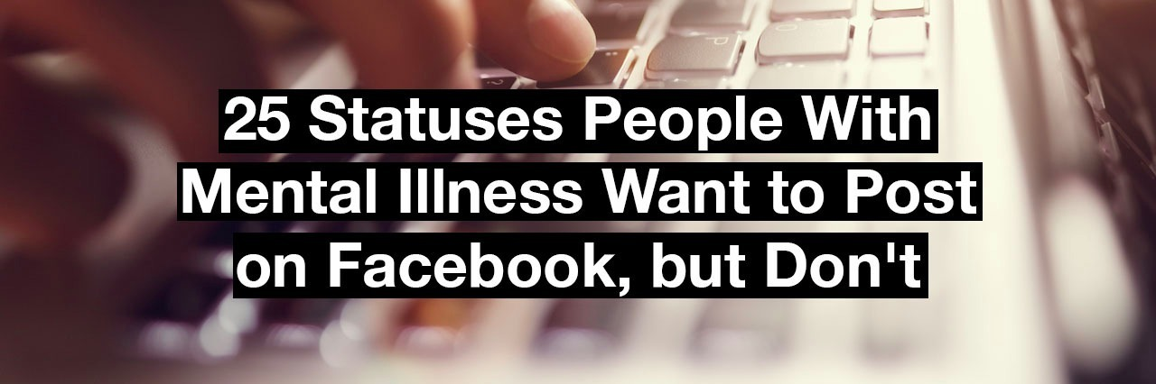 typing on a keyboard, Text reads: 25 statuses people with mental illness want to post on Facebook, but don't