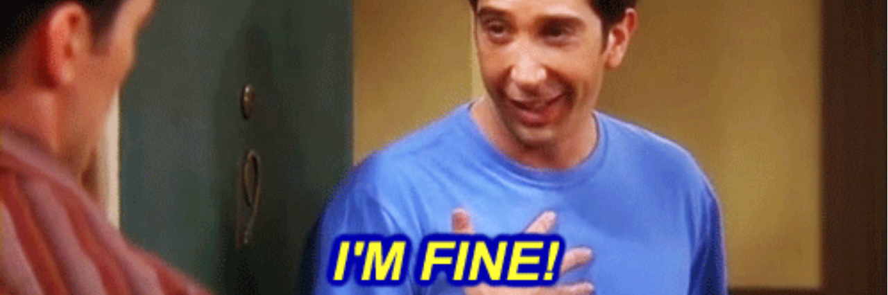 ross gellar saying 'i'm fine'