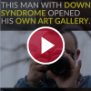 This Man with Down Syndrome Opened His Own Art Gallery