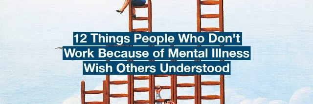 Business men standing on ladders. Text reads: 12 things people who don't work because of mental illness wish others understood