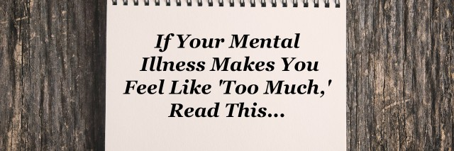 A notebook that reads: If your mental illness makes you feel like too much, read this
