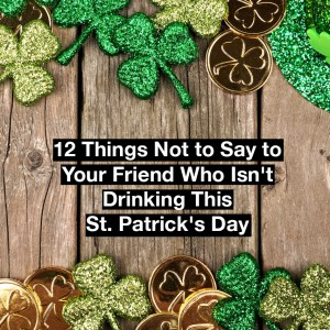 double border of shamrocks. Text reads: 12 things not to say to your friend who isn't drinking this St. Patrick's Day