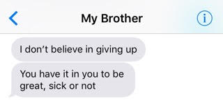 text from brother: 'I don't believe in giving up. You have it in you to be great, sick or not.'