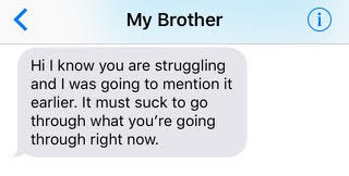 text from brother: 'Hi I know you are struggling and I was going to mention it earlier. It must suck to go through what you're going through right now.'