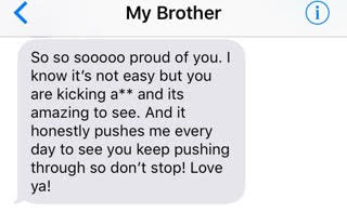 text from brother: 'So so sooo proud of you. I know it's not easy but you are kicking ass and it's amazing to see. And it honestly pushes me every day to see you keep pushing through so don't stop! Love ya!'