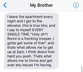 text from brother: 'I leave the apartment every night and I get to the elevator, this is true btw, and I say to myself every single time 'holy shit Ronni is a frecking trooper, I gotta get some of that' and that's what allows me to get up at 5am. I think about how hard you push. That's what allows me to thrive and get over any issues I'm having.'