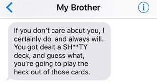 text from brother: 'If you don't care about you, I certainly do. and always will. You got dealt a shitty deck, and guess what, you're going to play the heck out of those cards.'