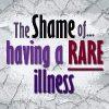 the shame of having a rare illness