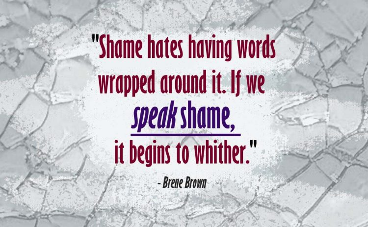 'shame hates having words wrapped around it. if we speak shame, it begins to wither.' - brene brown