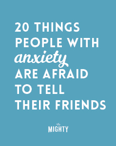 20 Things People With Anxiety Are Afraid to Tell Their Friends