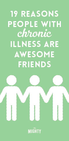 19 Reasons People With Chronic Illness Are Awesome Friends